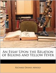 An Essay Upon the Relation of Bilions and Yellow Fever - Richard Dennis Arnold