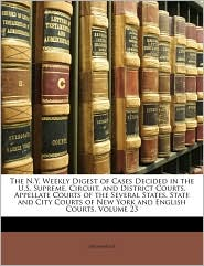 The N.Y. Weekly Digest Of Cases Decided In The U.S. Supreme, Circuit, And District Courts, Appellate Courts Of The Several States, State And City Courts Of New York And English Courts, Volume 23 - Anonymous