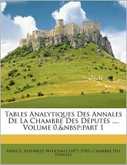 Tables Analytiques Des Annales De La Chambre Des D put s, Volume 0, part 1 - Created by France. Assembl e Nationale (1871-1942)