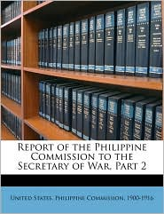 Report of the Philippine Commission to the Secretary of War, Part 2 - Created by 19 United States. Philippine Commission