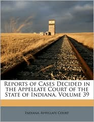 Reports of Cases Decided in the Appellate Court of the State of Indiana, Volume 39 - Created by Indiana. Appellate Court