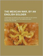The Mexican War, By An English Soldier; Comprising Incidents And Adventures In The United States And Mexico With The American Army - George Ballentine