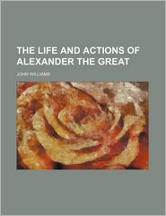 The Life And Actions Of Alexander The Great (Volume 7) - John Williams