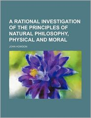 A Rational Investigation of the Principles of Natural Philosophy, Physical and Moral - John Howdon