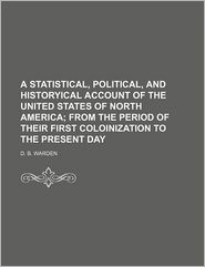 A Statistical, Political, And Historyical Account Of The United States Of North America; From The Period Of Their First Coloinization To The - D. B. Warden