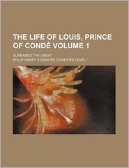 The Life Of Louis, Prince Of Cond (Volume 1); Surnamed The Great - Philip Henry Stanhope Stanhope
