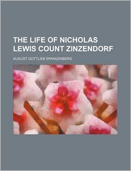 The Life Of Nicholas Lewis, Count Zinzendorf, Bishop And Ordinary Of The Church Of The United, Or Moravian, Brethren - August Gottlieb Spangenberg