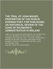The Trial of John Magee, Proprietor of the Dublin Evening Post, for Publishing an Historical Review of the Duke of Richmond's Administration in Ireland; Tried, in the Court of King's Bench, on the 26th and 27th July, Before the Right Hon. Chief Justice Do - Ireland. Court of King's Bench