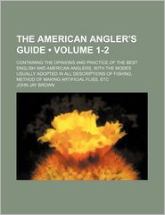 The American Angler's Guide (1-2); Containing The Opinions And Practice Of The Best English And American Anglers, With The Modes Usually - John Jay Brown