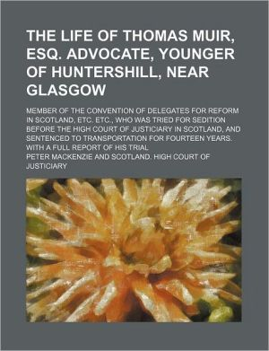 The Life of Thomas Muir, Esq. Advocate, Younger of Huntershill, Near Glasgow; Member of the Convention of Delegates for Reform in Scotland, Etc. Etc, Who Was Tried for Sedition Before the High Court of Justiciary in Scotland, and Sentenced to Transportat
