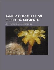 Familiar Lectures On Scientific Subjects - John Frederick William Herschel