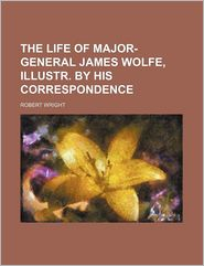 The Life Of Major-General James Wolfe, Illustr. By His Correspondence - Robert Wright