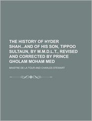 The History of Hyder Shahand of His Son, Tippoo Sultaun, by M.M.D.L.T., Revised and Corrected by Prince Gholam Moham Med - Maistre De La Tour