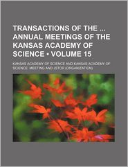Transactions Of The Annual Meetings Of The Kansas Academy Of Science (Volume 15) - Kansas Academy Of Science