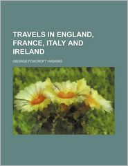 Travels In England, France, Italy And Ireland - George Foxcroft Haskins