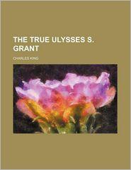The True Ulysses S. Grant - Charles King