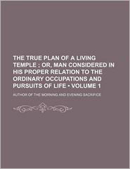 The True Plan Of A Living Temple (Volume 1); Or, Man Considered In His Proper Relation To The Ordinary Occupations And Pursuits Of Life - Author Of The Morning And Sacrifice