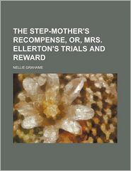 The Step-Mother's Recompense, Or, Mrs. Ellerton's Trials And Reward - Nellie Grahame