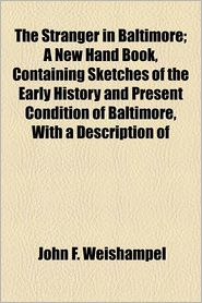 The Stranger In Baltimore; A New Hand Book, Containing Sketches Of The Early History And Present Condition Of Baltimore, With A Description Of - John F. Weishampel, Books Group