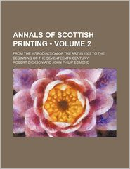 Annals of Scottish Printing (Volume 2); From the Introduction of the Art in 1507 to the Beginning of the Seventeenth Century - Robert Dickson
