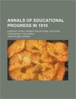 Annals Of Educational Progress In 1910; A Report Upon Current Educational Activities Throughout The World - John Palmer Garber