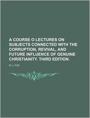 A Course O Lectures on Subjects Connected With the Corruption, Revival, and Future Influence of Genuine Christianity. Third Edition. - W. J. Fox