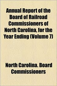 Annual Report Of The Board Of Railroad Commissioners Of North Carolina, For The Year Ending (Volume 7) - North Carolina. Board Commissioners