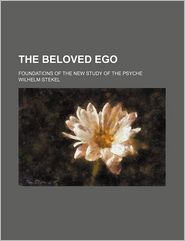 The Beloved Ego; Foundations Of The New Study Of The Psyche - Wilhelm Stekel