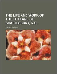The Life And Work Of The 7th Earl Of Shaftesbury, K.G. - Edwin Hodder