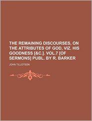 The Remaining Discourses, On The Attributes Of God, Viz. His Goodness [ - John Tillotson