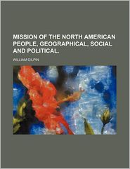Mission of the North American People, Geographical, Social and Political. - William Gilpin