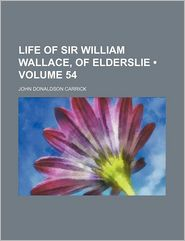Life of Sir William Wallace, of Elderslie (Volume 54) - John Donaldson Carrick