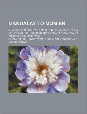 Mandalay to Momien; A Narrative of the Two Expeditions to Western China of 1868 and 1875, Under Colonel Edward B. Sladen and Colonel Horace Browne