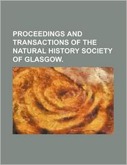 Proceedings And Transactions Of The Natural History Society Of Glasgow. - General Books