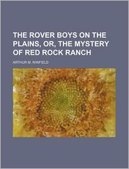 The Rover Boys On The Plains, Or, The Mystery Of Red Rock Ranch - Arthur M. Winfield