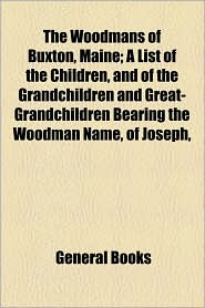 The Woodmans Of Buxton, Maine; A List Of The Children, And Of The Grandchildren And Great-Grandchildren Bearing The Woodman Name, Of Joseph, - General Books