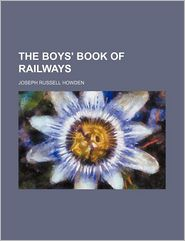 The Boys' Book Of Railways - Joseph Russell Howden