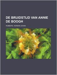 de Bruidstijd Van Annie de Boogh - Herman Johan Robbers