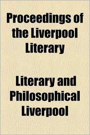 Proceedings Of The Liverpool Literary - Literary & Philosophical Society of Live, Literary and Liverpool