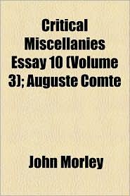 Critical Miscellanies Essay 10 (Volume 3); Auguste Comte - John Morley