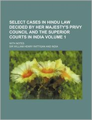 Select Cases in Hindu Law Decided by Her Majesty's Privy Council and the Superior Courts in India; With Notes Volume 1 - William Henry Rattigan