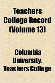 Teachers College Record (Volume 13) - Columbia University. Teachers College
