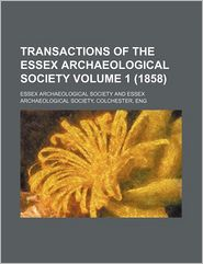 Transactions Of The Essex Archaeological Society (Volume 1 (1858)) - Essex Archaeological Society