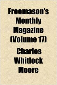 Freemason's Monthly Magazine Volume 17 - Charles Whitlock Moore, Anonymous