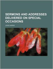 Sermons And Addresses Delivered On Special Occasions - John Harris