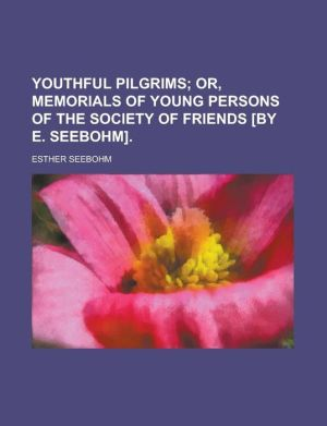 Youthful Pilgrims; Or, Memorials Of Young Persons Of The Society Of Friends [By E. Seebohm]. - Esther Seebohm