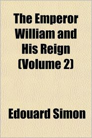 The Emperor William and his reign Volume 2 - douard Simon