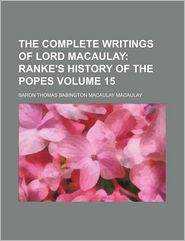 The Complete Writings Of Lord Macaulay (Volume 15); Ranke's History Of The Popes - Baron Thomas Babington Macaulay