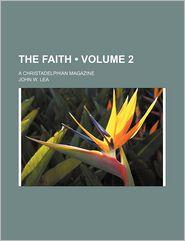 The Faith (Volume 2); A Christadelphian Magazine - John W. Lea