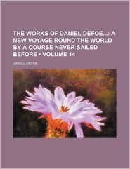 The Works of Daniel Defoe, Volume 14; A New Voyage Round The World By A Course Never Sailed Before - Daniel Defoe